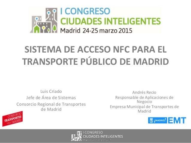 SISTEMA DE ACCESO NFC PARA EL TRANSPORTE PÚBLICO DE MADRID Luis Criado Jefe de Área de Sistemas Consorcio Regional de Tran...
