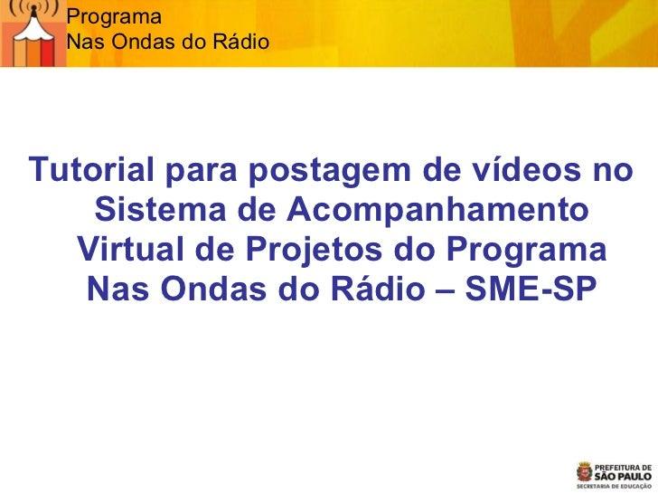 Programa  Nas Ondas do Rádio <ul><ul><li>Tutorial para postagem de vídeos no Sistema de Acompanhamento Virtual de Projetos...