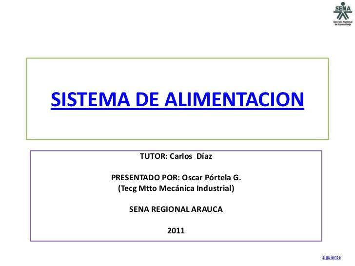 SISTEMA DE ALIMENTACION            TUTOR: Carlos Díaz     PRESENTADO POR: Oscar Pórtela G.      (Tecg Mtto Mecánica Indust...