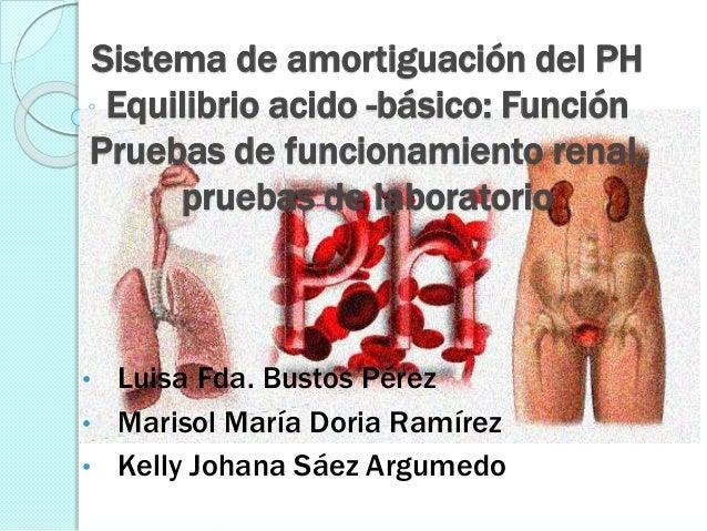 Sistema de amortiguación del PH Equilibrio acido -básico: Función Pruebas de funcionamiento renal, pruebas de laboratorio ...