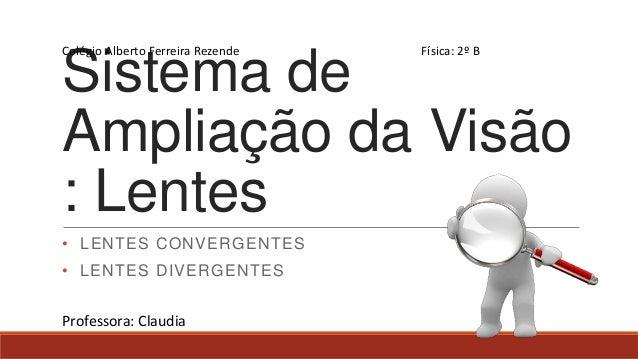 Colégio Alberto Ferreira Rezende  Física: 2º B  Sistema de Ampliação da Visão : Lentes • LENTES CONVERGENTES  • LENTES DIV...