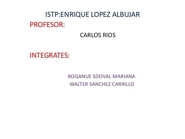 ISTP:ENRIQUE LOPEZ ALBUJAR PROFESOR: CARLOS RIOS INTEGRATES: ROQANUE SDOVAL MARIANA WALTER SANCHEZ CARRILLO