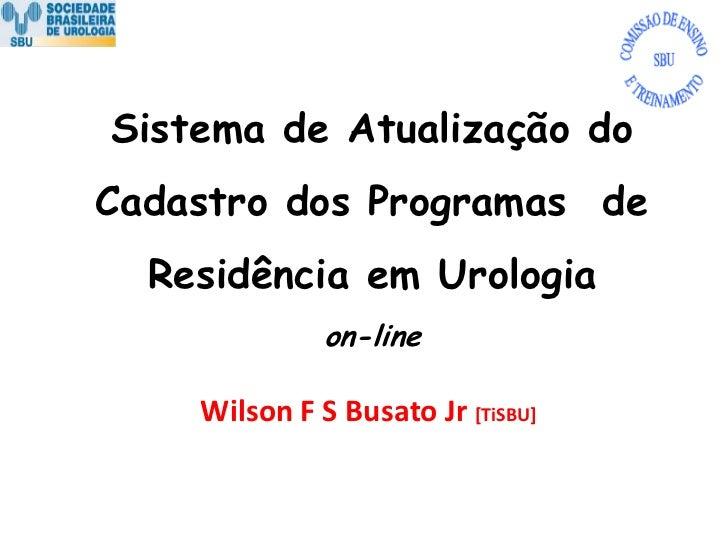 Sistema de Atualização do Cadastro dos Programas  de Residência em Urologiaon-line<br />Wilson F S Busato Jr [TiSBU]<br />