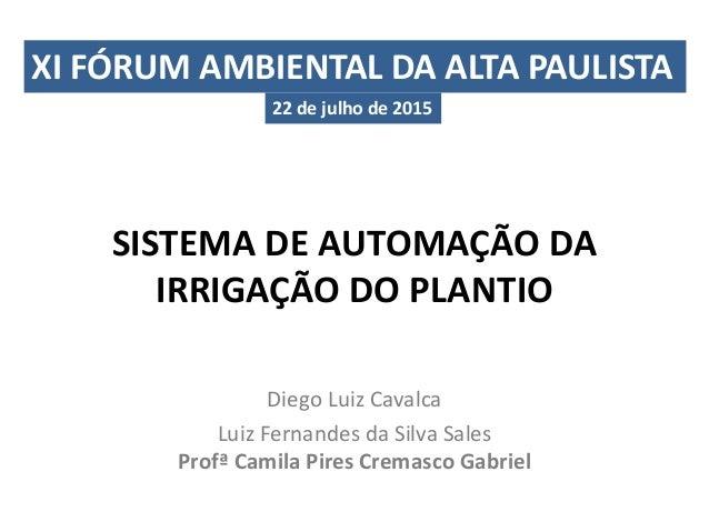 SISTEMA DE AUTOMAÇÃO DA IRRIGAÇÃO DO PLANTIO Diego Luiz Cavalca Luiz Fernandes da Silva Sales Profª Camila Pires Cremasco ...