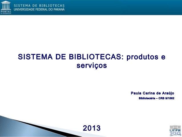 SISTEMA DE BIBLIOTECAS: produtos eserviçosPaula Carina de AraújoBibliotecária – CRB 9/15622013