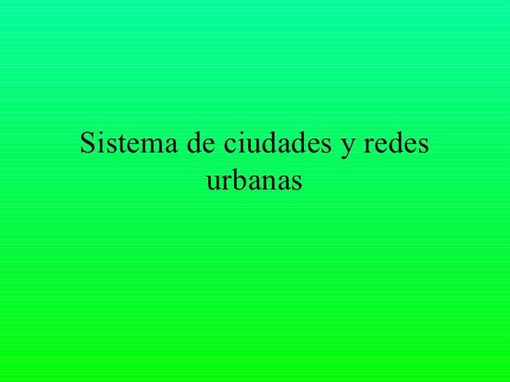 Sistema de ciudades y redes         urbanas