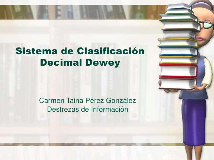Sistema de Clasificación Decimal Dewey<br />Carmen Taina PérezGonzález<br />Destrezas de Información<br />