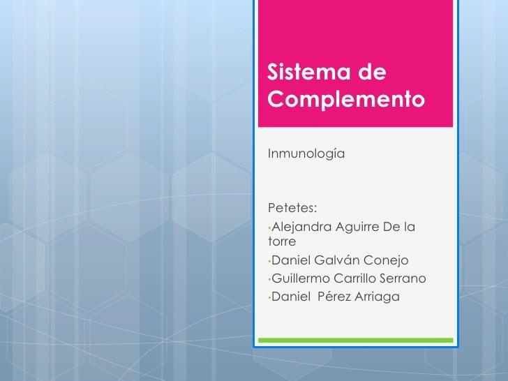 Sistema deComplementoInmunologíaPetetes:•Alejandra Aguirre De latorre•Daniel Galván Conejo•Guillermo Carrillo Serrano•Dani...