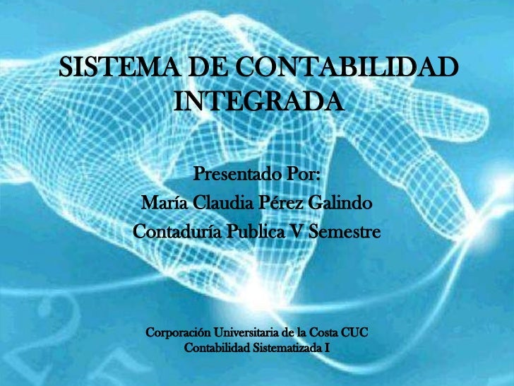 SISTEMA DE CONTABILIDAD       INTEGRADA           Presentado Por:     María Claudia Pérez Galindo    Contaduría Publica V ...