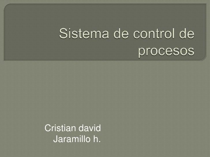 Sistema de control de procesos<br />Cristian david<br />Jaramillo h.<br />
