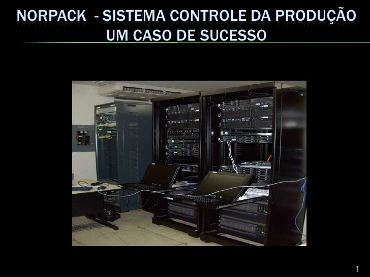 NORPACK - SISTEMA CONTROLE DA PRODUÇÃO           UM CASO DE SUCESSO                                          1