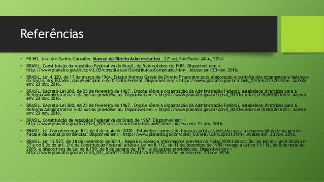 Referências • FILHO, José dos Santos Carvalho. Manual de Direito Administrativo . 27ª ed. São Paulo: Atlas, 2014. • BRASIL...