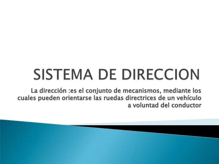 La dirección :es el conjunto de mecanismos, mediante los cuales pueden orientarse las ruedas directrices de un vehículo a ...