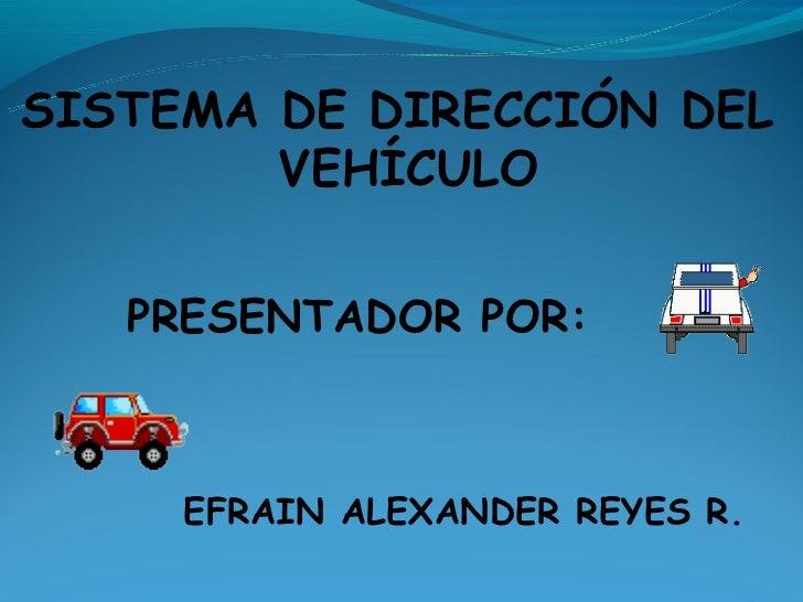 SISTEMA DE DIRECCIÓN DEL        VEHÍCULO   PRESENTADOR POR:     EFRAIN ALEXANDER REYES R.