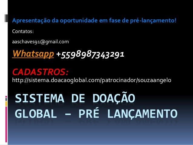 SISTEMA DE DOAÇÃO GLOBAL – PRÉ LANÇAMENTO Apresentação da oportunidade em fase de pré-lançamento! Contatos: aaschaves91@gm...