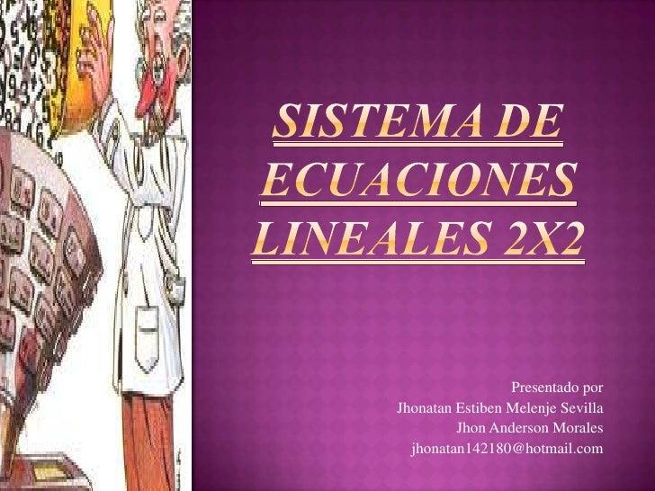 SISTEMA DE ECUACIONES LINEALES 2X2<br />Presentado por<br />Jhonatan Estiben Melenje Sevilla<br />Jhon Anderson Morales<br...
