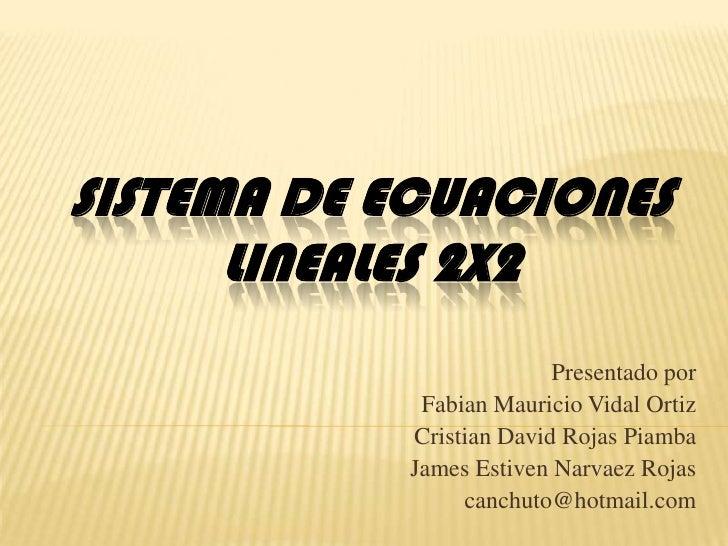 SISTEMA DE ECUACIONES LINEALES 2X2<br />Presentado por<br />Fabian Mauricio Vidal Ortiz<br />Cristian David Rojas Piamba<b...