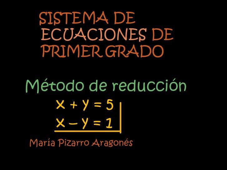 SISTEMA DE  ECUACIONES DE  PRIMER GRADOMétodo de reducción   x+y=5   x–y=1María Pizarro Aragonés