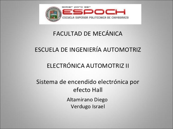 FACULTAD DE MECÁNICA ESCUELA DE INGENIERÍA AUTOMOTRIZ ELECTRÓNICA AUTOMOTRIZ II Sistema de encendido electrónica por efect...