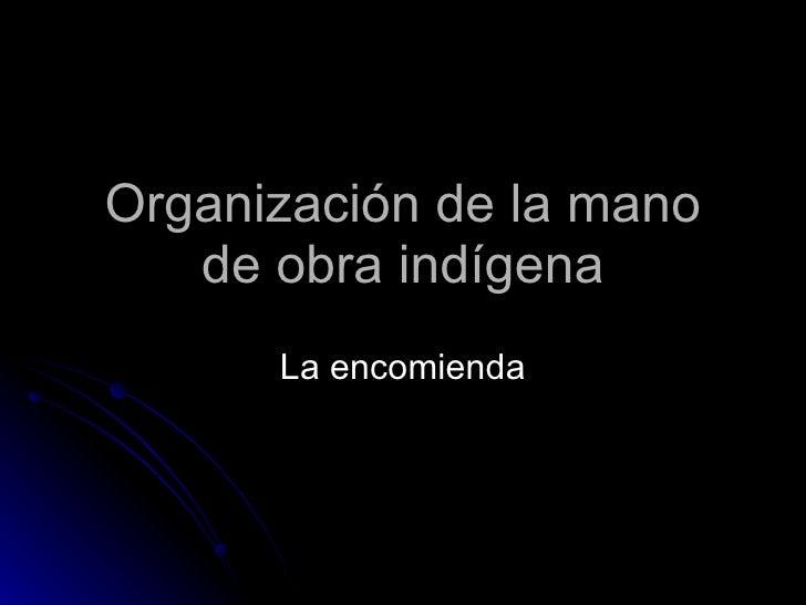 Organización de la mano de obra indígena La encomienda
