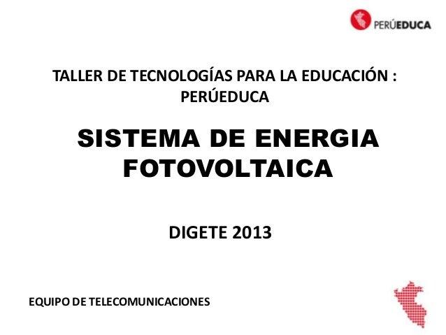 SISTEMA DE ENERGIAFOTOVOLTAICAEQUIPO DE TELECOMUNICACIONESTALLER DE TECNOLOGÍAS PARA LA EDUCACIÓN :PERÚEDUCADIGETE 2013