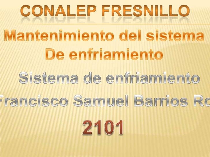 Conalep fresnillo<br />Mantenimiento del sistema<br />De enfriamiento<br />Sistema de enfriamiento<br />Francisco Samuel B...