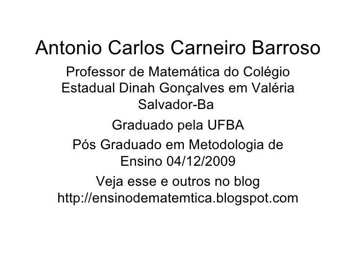 Antonio Carlos Carneiro Barroso Professor de Matemática do Colégio Estadual Dinah Gonçalves em Valéria Salvador-Ba  Gradua...