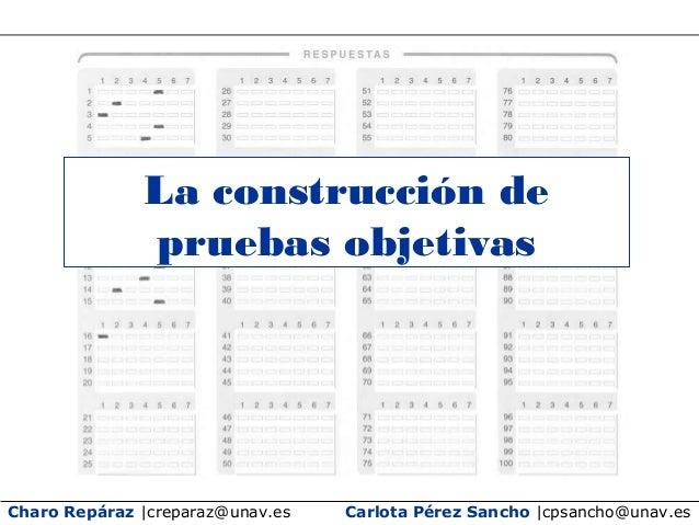 Charo Repáraz |creparaz@unav.es La construcción de pruebas objetivas Carlota Pérez Sancho |cpsancho@unav.es