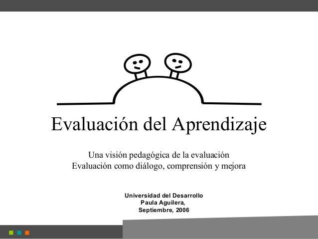 Evaluación del Aprendizaje Una visión pedagógica de la evaluación Evaluación como diálogo, comprensión y mejora Universida...