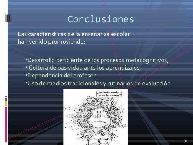 Las características de la enseñanza escolar han venido promoviendo: 38 Conclusiones •Desarrollo deficiente de los procesos...