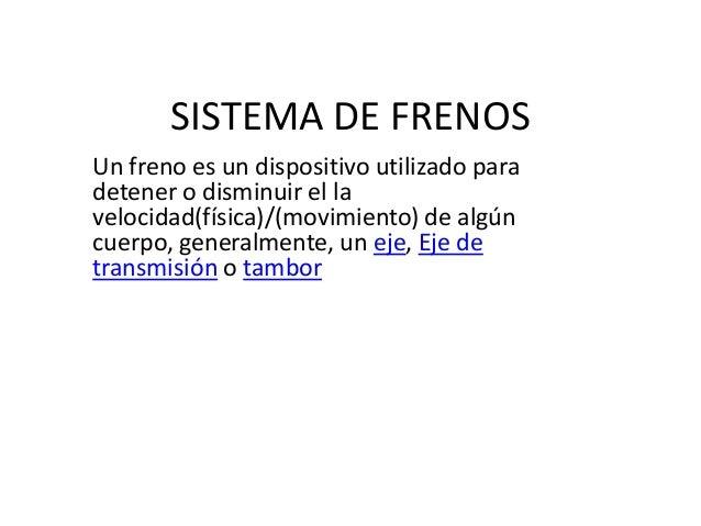 SISTEMA DE FRENOS Un freno es un dispositivo utilizado para detener o disminuir el la velocidad(física)/(movimiento) de al...