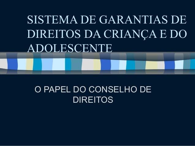 SISTEMA DE GARANTIAS DE  DIREITOS DA CRIANÇA E DO  ADOLESCENTE  O PAPEL DO CONSELHO DE  DIREITOS