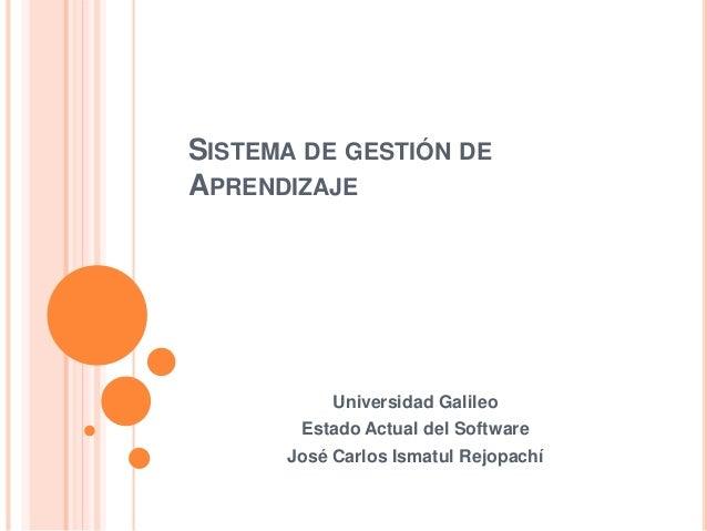 SISTEMA DE GESTIÓN DE  APRENDIZAJE  Universidad Galileo  Estado Actual del Software  José Carlos Ismatul Rejopachí