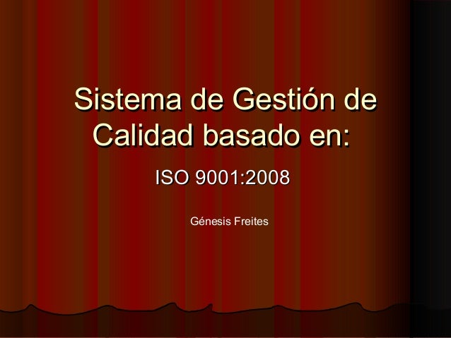 Sistema de Gestión deSistema de Gestión deCalidad basado en:Calidad basado en:ISO 9001:2008ISO 9001:2008Génesis Freites