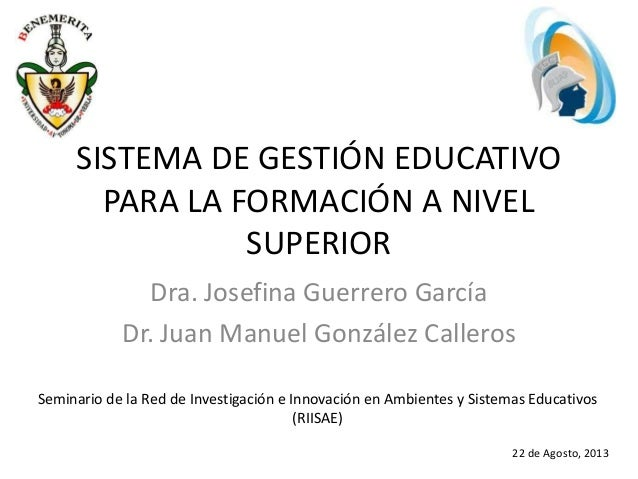 SISTEMA DE GESTIÓN EDUCATIVO PARA LA FORMACIÓN A NIVEL SUPERIOR Dra. Josefina Guerrero García Dr. Juan Manuel González Cal...