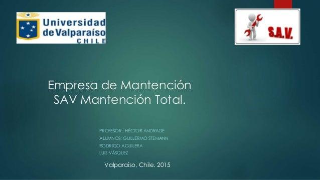 Empresa de Mantención SAV Mantención Total. PROFESOR ; HÉCTOR ANDRADE ALUMNOS; GUILLERMO STEMANN RODRIGO AGUILERA LUIS VÁS...
