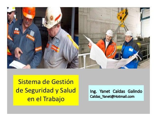Sistema de Gestión de Seguridad y Salud en el Trabajo Ing. Yanet Caldas Galindo Caldas_Yanet@Hotmail.com