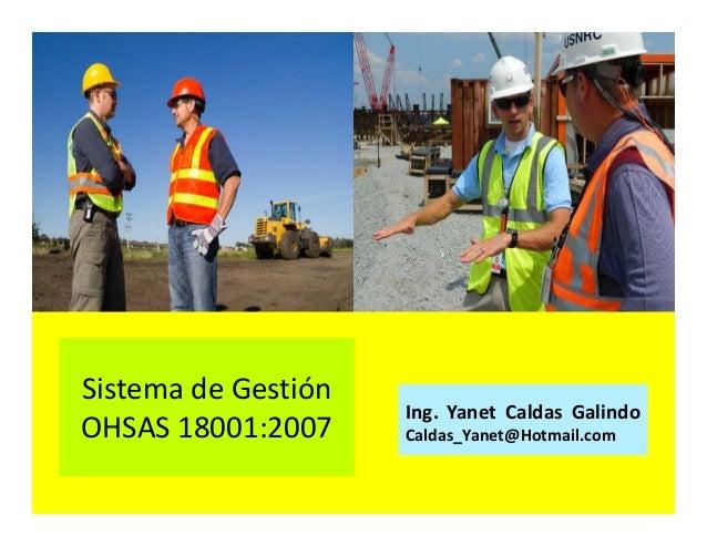 Sistema de Gestión OHSAS 18001:2007 Ing. Yanet Caldas Galindo CIP: 115456 Caldas_Yanet@Hotmail.com