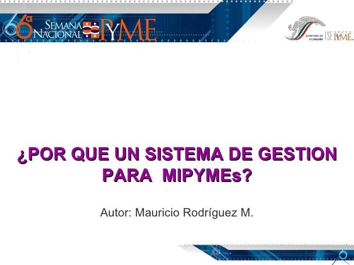 ¿POR QUE UN SISTEMA DE GESTION PARA  MIPYMEs? Autor: Mauricio Rodríguez M.