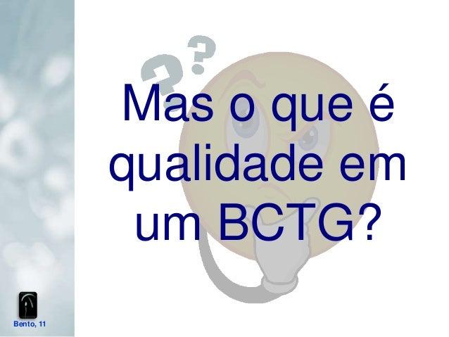 Mas o que é            qualidade em             um BCTG?Bento, 11