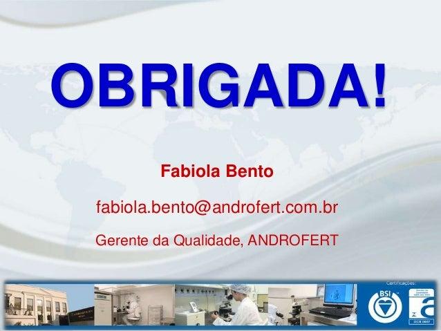 OBRIGADA!         Fabiola Bento fabiola.bento@androfert.com.br Gerente da Qualidade, ANDROFERT