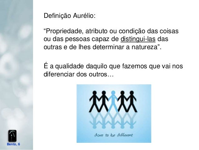 """Definição Aurélio:           """"Propriedade, atributo ou condição das coisas           ou das pessoas capaz de distingui-las..."""