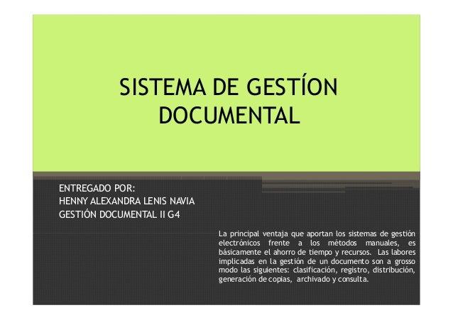 SISTEMA DE GESTÍON DOCUMENTAL ENTREGADO POR: HENNY ALEXANDRA LENIS NAVIA GESTIÓN DOCUMENTAL II G4 La principal ventaja que...