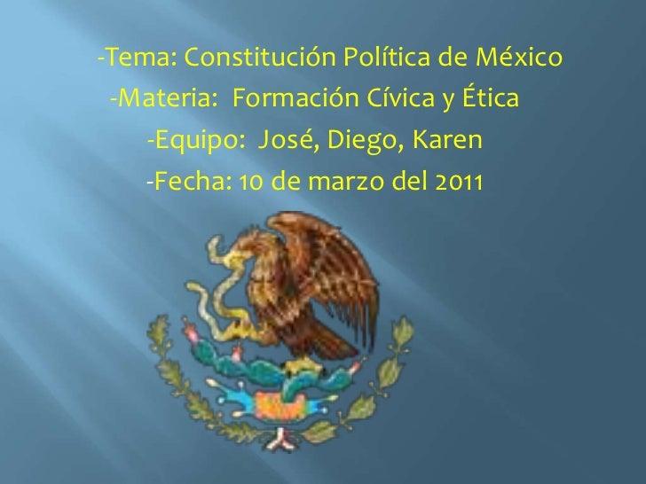 -Tema: Constitución Política de México<br />-Materia:  Formación Cívica y Ética<br />-Equipo:  José, Diego, Karen <br...