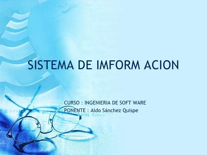 SISTEMA DE IMFORM ACION     CURSO : INGENIERIA DE SOFT WARE     PONENTE : Aldo Sánchez Quispe