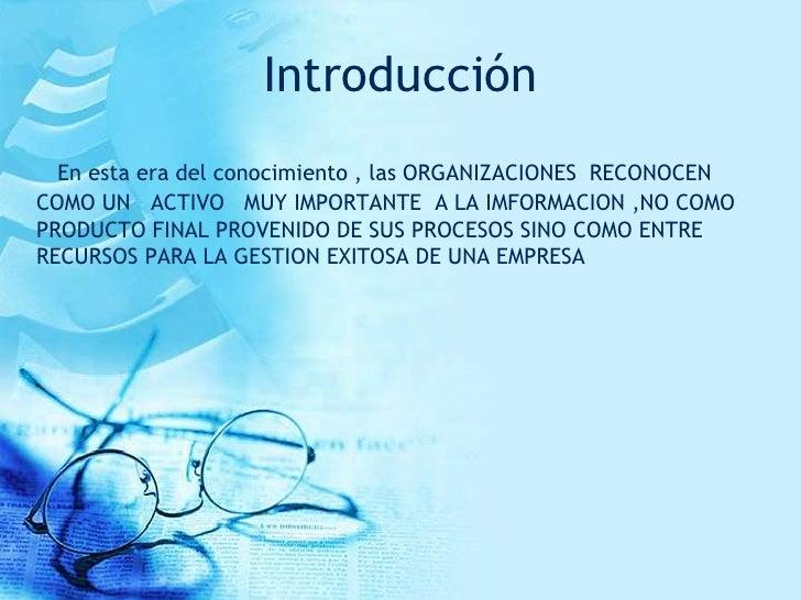 Introducción  En esta era del conocimiento , las ORGANIZACIONES RECONOCENCOMO UN ACTIVO MUY IMPORTANTE A LA IMFORMACION ,N...