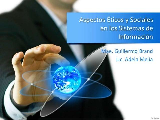 Aspectos Éticos y Sociales en los Sistemas de Información Mae. Guillermo Brand Lic. Adela Mejía