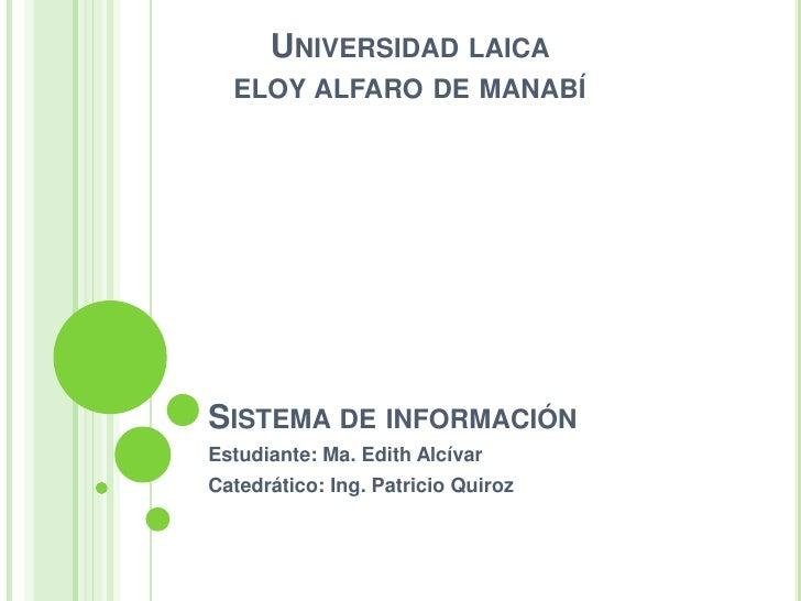 Sistema de información<br />Estudiante: Ma. Edith Alcívar<br />Catedrático: Ing. Patricio Quiroz<br />Universidad laica <b...