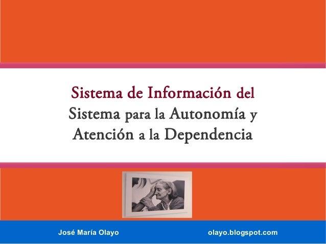 Sistema de Información del Sistema para la Autonomía y Atención a la Dependencia  José María Olayo  olayo.blogspot.com