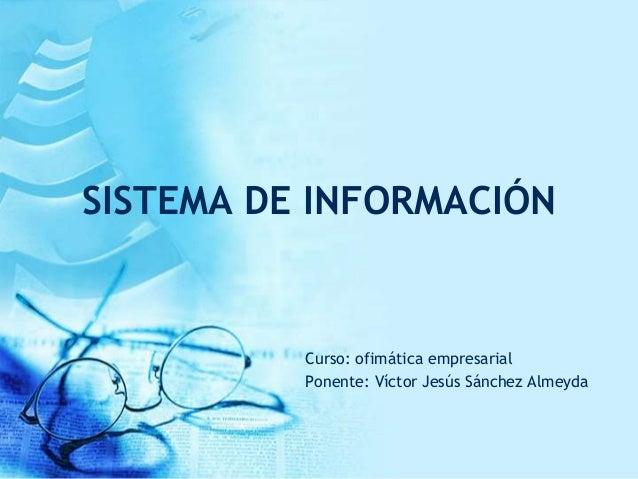 SISTEMA DE INFORMACIÓN Curso: ofimática empresarial Ponente: Víctor Jesús Sánchez Almeyda